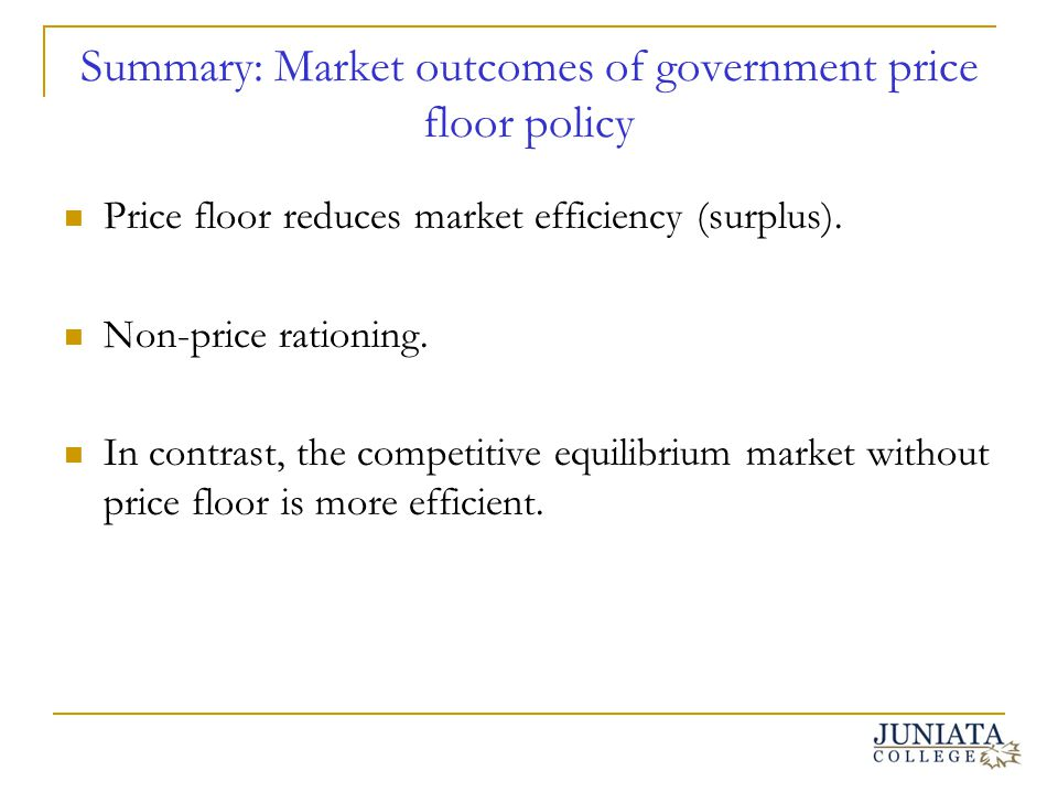 Summary: Market outcomes of government price floor policy Price floor reduces market efficiency (surplus). Non-price rationing. In contrast, the compe