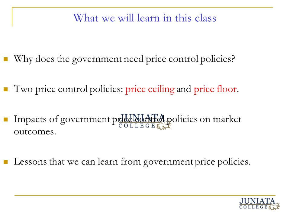 What we will learn in this class Why does the government need price control policies? Two price control policies: price ceiling and price floor. Impac