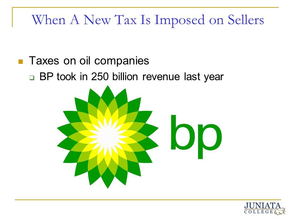 When A New Tax Is Imposed on Sellers Taxes on oil companies BP took in 250 billion revenue last year