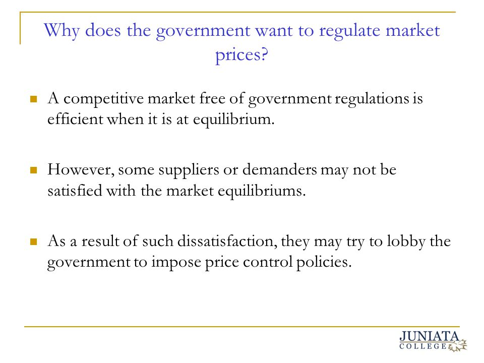 Why does the government want to regulate market prices? A competitive market free of government regulations is efficient when it is at equilibrium. Ho