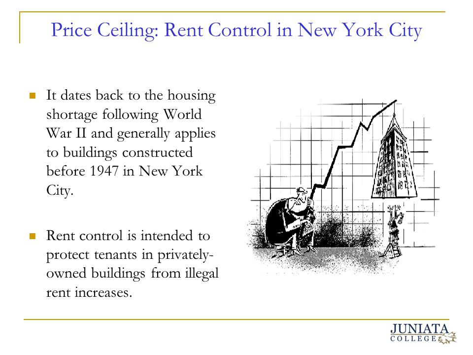 Price Ceiling: Rent Control in New York City It dates back to the housing shortage following World War II and generally applies to buildings construct