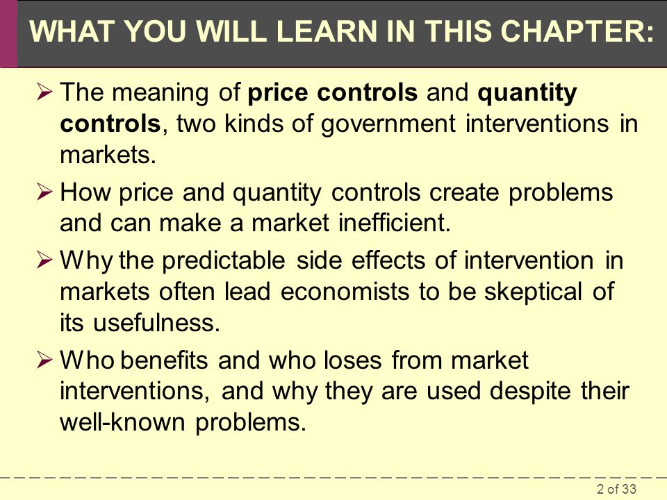 2 of 33 WHAT YOU WILL LEARN IN THIS CHAPTER: The meaning of price controls and quantity controls, two kinds of government interventions in markets.