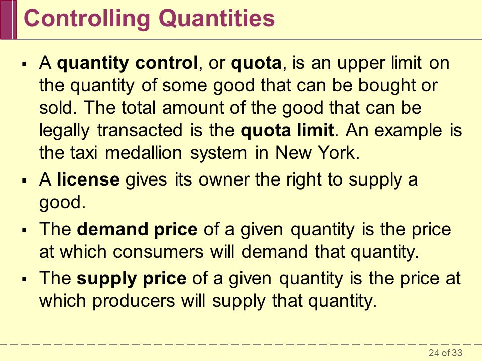 24 of 33 Controlling Quantities A quantity control, or quota, is an upper limit on the quantity of some good that can be bought or sold.