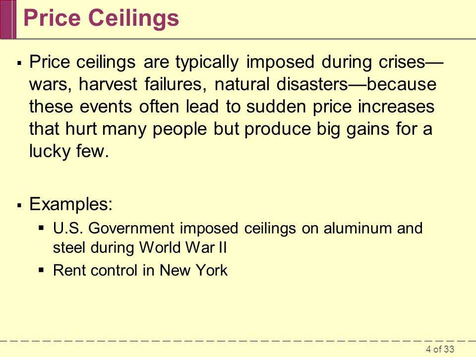 4 of 33 Price Ceilings Price ceilings are typically imposed during crises wars, harvest failures, natural disastersbecause these events often lead to sudden price increases that hurt many people but produce big gains for a lucky few.