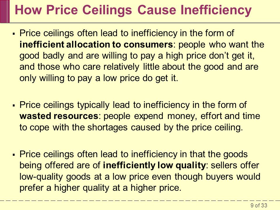 9 of 33 How Price Ceilings Cause Inefficiency Price ceilings often lead to inefficiency in the form of inefficient allocation to consumers: people who want the good badly and are willing to pay a high price dont get it, and those who care relatively little about the good and are only willing to pay a low price do get it.