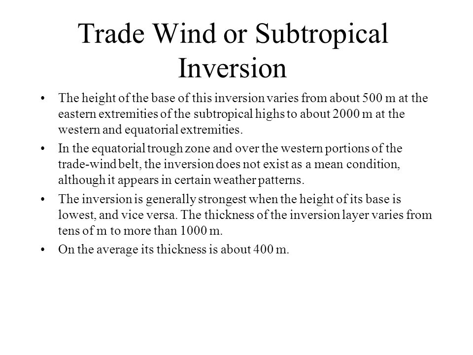 Trade Wind or Subtropical Inversion The height of the base of this inversion varies from about 500 m at the eastern extremities of the subtropical hig