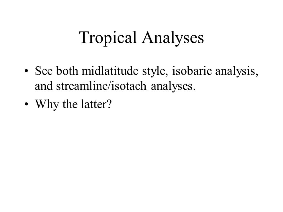 Tropical Analyses See both midlatitude style, isobaric analysis, and streamline/isotach analyses. Why the latter?