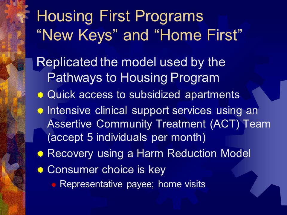 Housing First Programs New Keys and Home First Replicated the model used by the Pathways to Housing Program Quick access to subsidized apartments Intensive clinical support services using an Assertive Community Treatment (ACT) Team (accept 5 individuals per month) Recovery using a Harm Reduction Model Consumer choice is key Representative payee; home visits