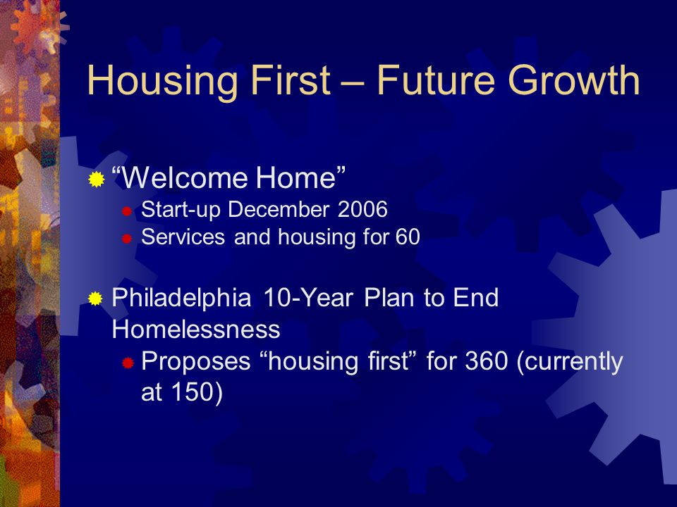 Housing First – Future Growth Welcome Home Start-up December 2006 Services and housing for 60 Philadelphia 10-Year Plan to End Homelessness Proposes housing first for 360 (currently at 150)