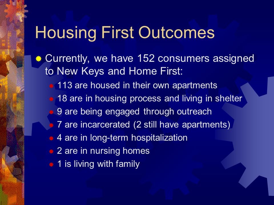 Housing First Outcomes Currently, we have 152 consumers assigned to New Keys and Home First: 113 are housed in their own apartments 18 are in housing process and living in shelter 9 are being engaged through outreach 7 are incarcerated (2 still have apartments) 4 are in long-term hospitalization 2 are in nursing homes 1 is living with family