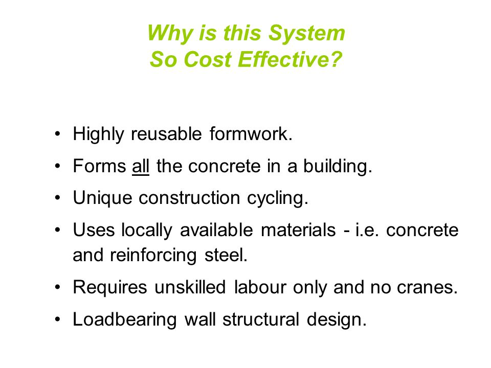 Why is this System So Cost Effective? Highly reusable formwork. Forms all the concrete in a building. Unique construction cycling. Uses locally availa