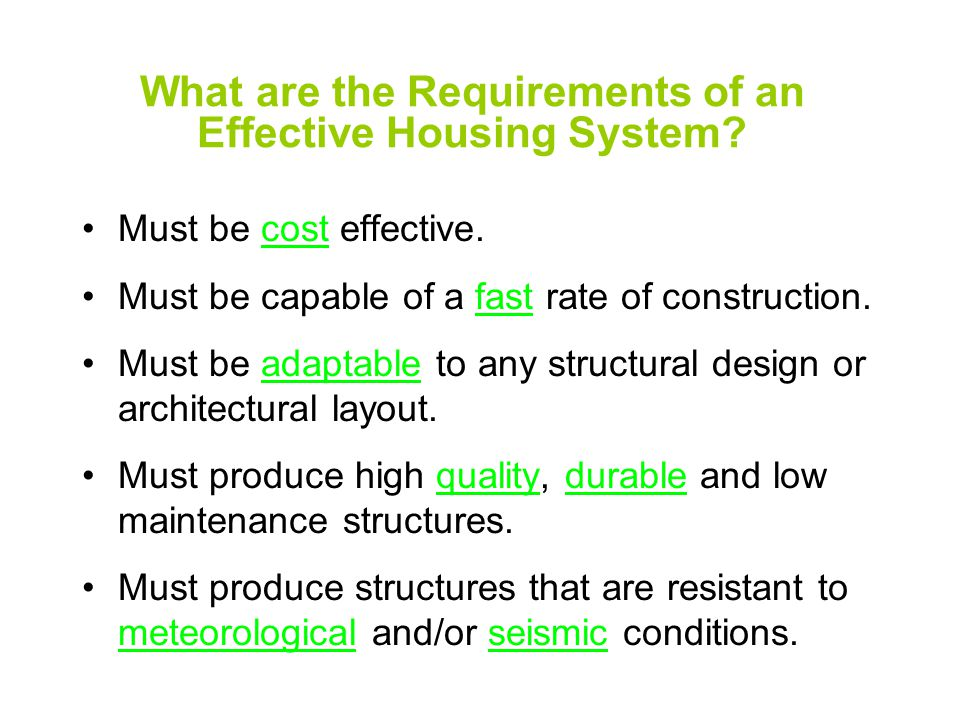 What are the Requirements of an Effective Housing System? Must be cost effective. Must be capable of a fast rate of construction. Must be adaptable to