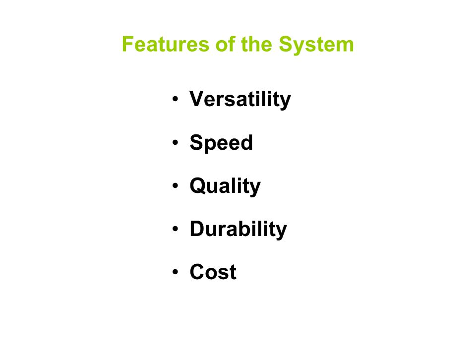 Features of the System Versatility Speed Quality Durability Cost