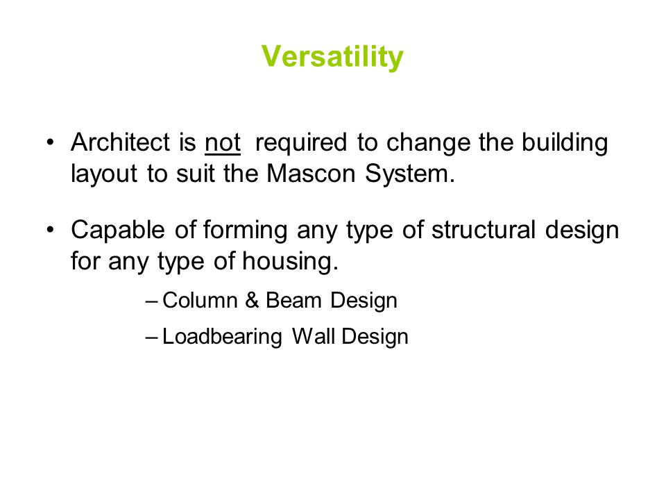 Versatility Architect is not required to change the building layout to suit the Mascon System. Capable of forming any type of structural design for an