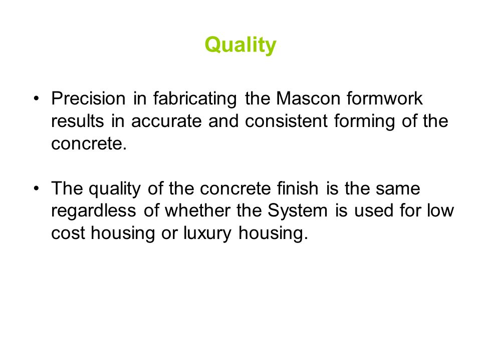 Quality Precision in fabricating the Mascon formwork results in accurate and consistent forming of the concrete. The quality of the concrete finish is