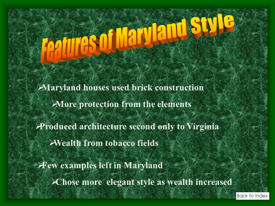 Maryland houses used brick construction More protection from the elements Produced architecture second only to Virginia Wealth from tobacco fields Few examples left in Maryland Chose more elegant style as wealth increased