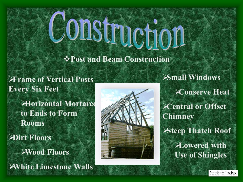 Post and Beam Construction Frame of Vertical Posts Every Six Feet Horizontal Mortared to Ends to Form Rooms Dirt Floors Wood Floors White Limestone Walls Small Windows Conserve Heat Central or Offset Chimney Steep Thatch Roof Lowered with Use of Shingles