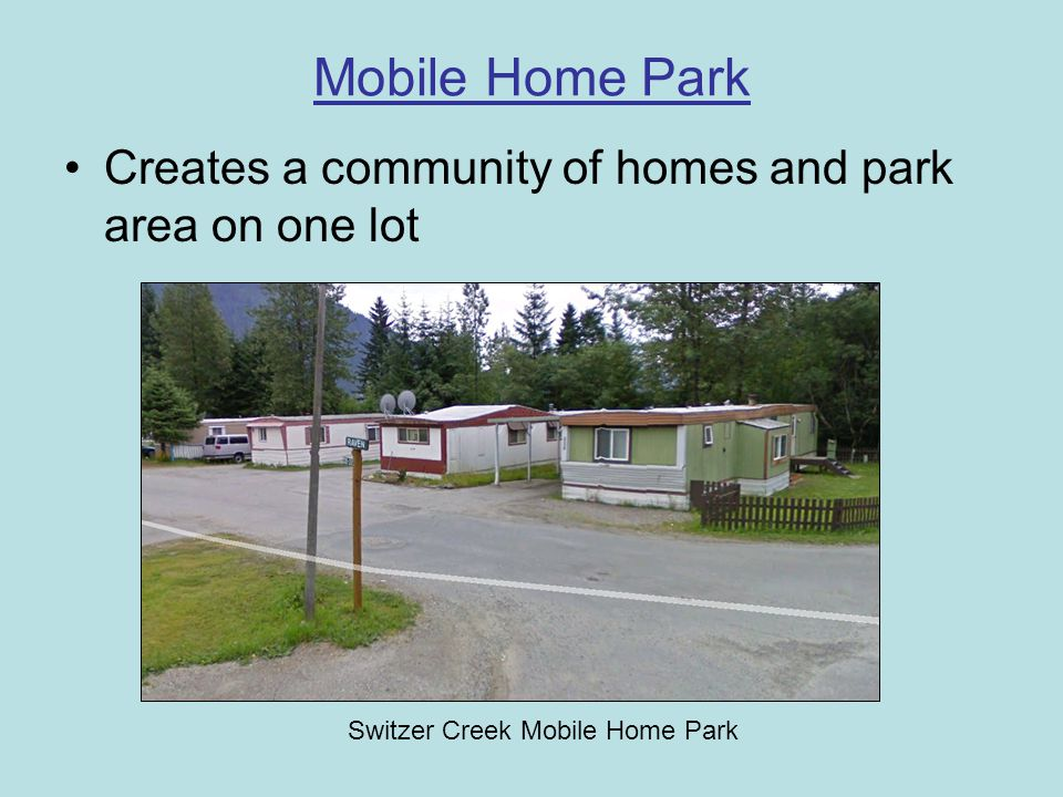 Mobile Home Park Creates a community of homes and park area on one lot Switzer Creek Mobile Home Park