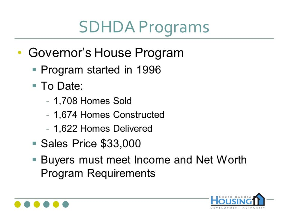 SDHDA Programs Governors House Program Program started in 1996 To Date: -1,708 Homes Sold -1,674 Homes Constructed -1,622 Homes Delivered Sales Price