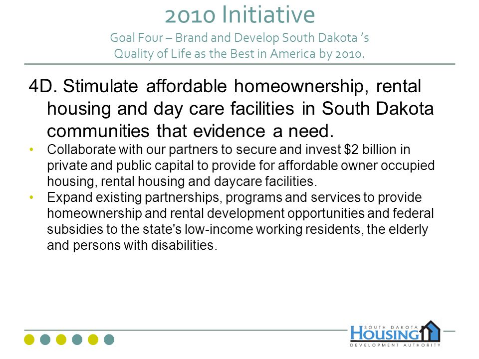 2010 Initiative Goal Four – Brand and Develop South Dakota s Quality of Life as the Best in America by 2010. 4D. Stimulate affordable homeownership, r