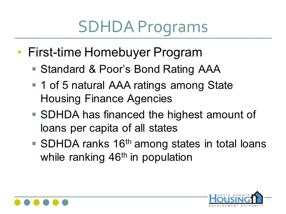 SDHDA Programs First-time Homebuyer Program Standard & Poors Bond Rating AAA 1 of 5 natural AAA ratings among State Housing Finance Agencies SDHDA has