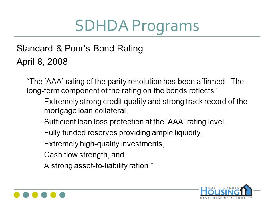 SDHDA Programs Moodys Bond Rating July 18, 2007 The Aa1 rating with a positive outlook reflects Moodys expectation that the program will remain solid, if not grow, financially over the near-to-mid term as a result of SDHDAs sound financial position, portfolio composition and performance, and capable management oversight.