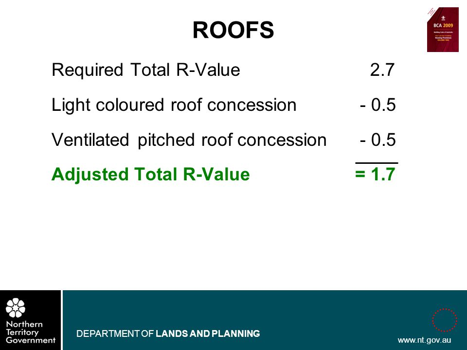 www.nt.gov.au DEPARTMENT OF LANDS AND PLANNING Required Total R-Value 2.7 Light coloured roof concession - 0.5 Ventilated pitched roof concession - 0.