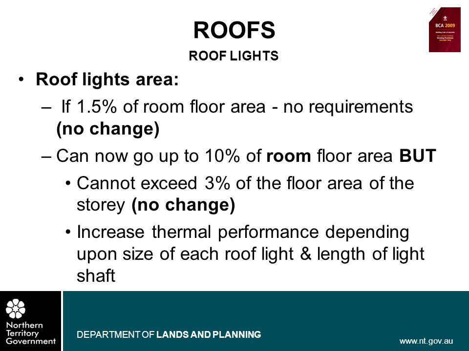 www.nt.gov.au DEPARTMENT OF LANDS AND PLANNING ROOF LIGHTS Roof lights area: – If 1.5% of room floor area - no requirements (no change) –Can now go up