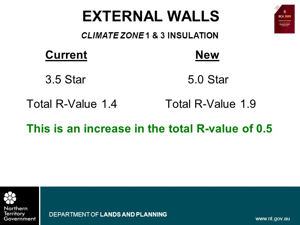 www.nt.gov.au DEPARTMENT OF LANDS AND PLANNING EXTERNAL WALLS CurrentNew 3.5 Star 5.0 Star Total R-Value 1.4Total R-Value 1.9 This is an increase in t