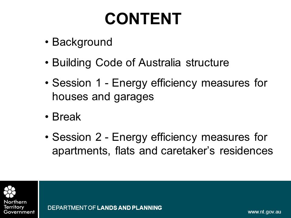 www.nt.gov.au DEPARTMENT OF LANDS AND PLANNING CONTENT Background Building Code of Australia structure Session 1 - Energy efficiency measures for hous