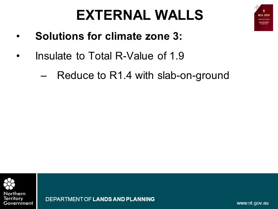 www.nt.gov.au DEPARTMENT OF LANDS AND PLANNING EXTERNAL WALLS Solutions for climate zone 3: Insulate to Total R-Value of 1.9 –Reduce to R1.4 with slab