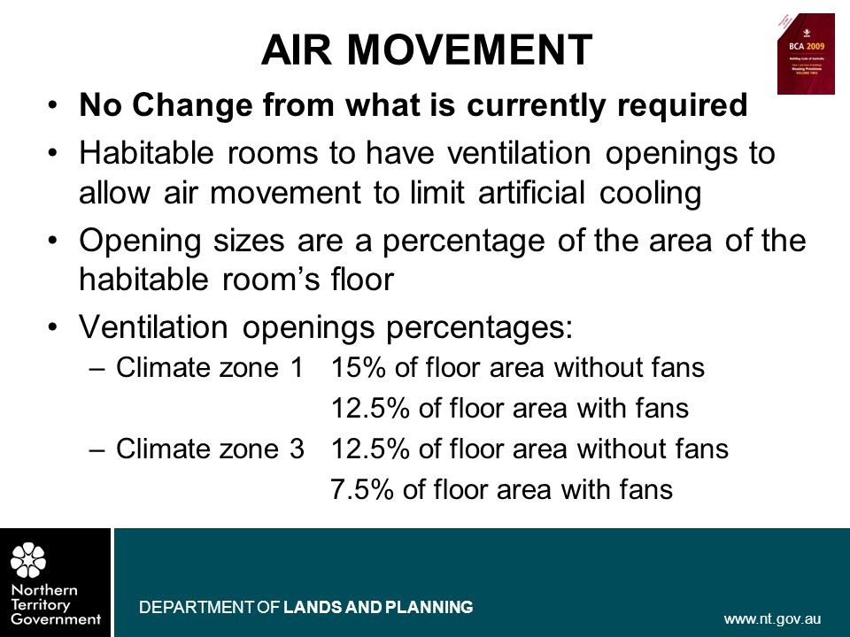 www.nt.gov.au DEPARTMENT OF LANDS AND PLANNING AIR MOVEMENT No Change from what is currently required Habitable rooms to have ventilation openings to