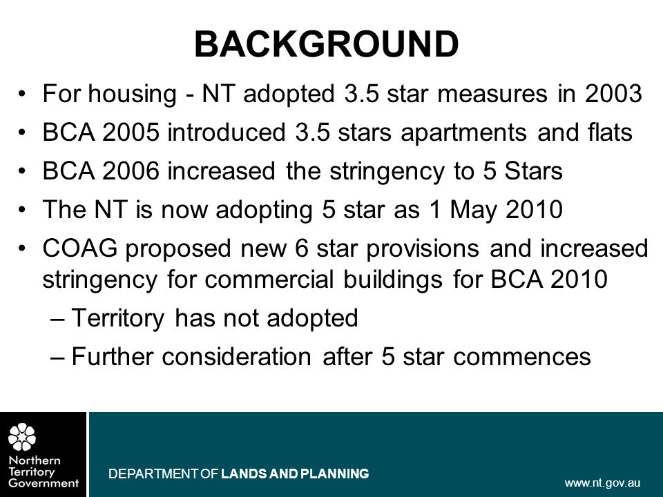 www.nt.gov.au DEPARTMENT OF LANDS AND PLANNING BACKGROUND For housing - NT adopted 3.5 star measures in 2003 BCA 2005 introduced 3.5 stars apartments