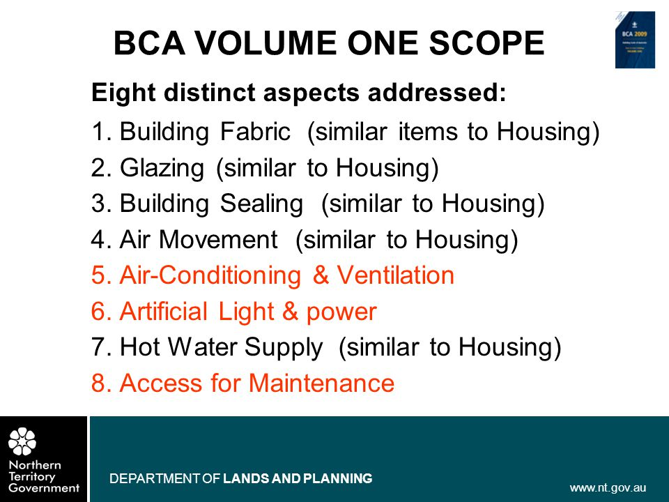 www.nt.gov.au DEPARTMENT OF LANDS AND PLANNING BCA VOLUME ONE SCOPE Eight distinct aspects addressed: 1. Building Fabric (similar items to Housing) 2.