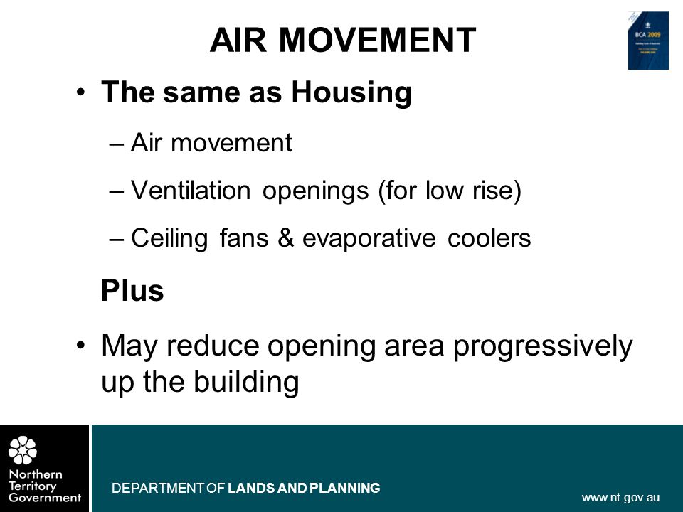 www.nt.gov.au DEPARTMENT OF LANDS AND PLANNING AIR MOVEMENT The same as Housing –Air movement –Ventilation openings (for low rise) –Ceiling fans & eva