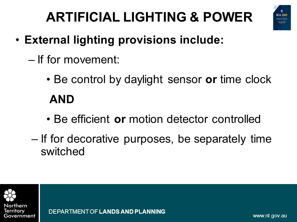 www.nt.gov.au DEPARTMENT OF LANDS AND PLANNING ARTIFICIAL LIGHTING & POWER External lighting provisions include: –If for movement: Be control by dayli
