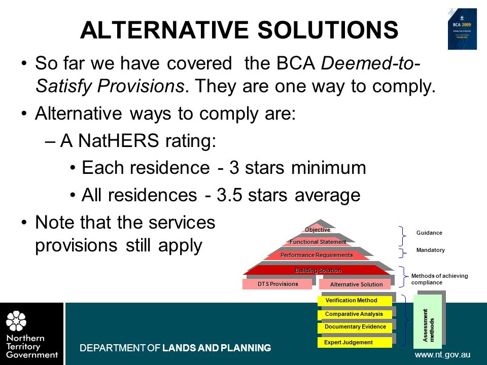 www.nt.gov.au DEPARTMENT OF LANDS AND PLANNING ALTERNATIVE SOLUTIONS So far we have covered the BCA Deemed-to- Satisfy Provisions. They are one way to