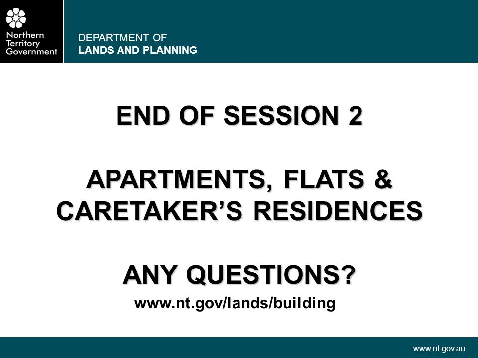 DEPARTMENT OF LANDS AND PLANNING www.nt.gov.au END OF SESSION 2 APARTMENTS, FLATS & CARETAKERS RESIDENCES ANY QUESTIONS? www.nt.gov/lands/building