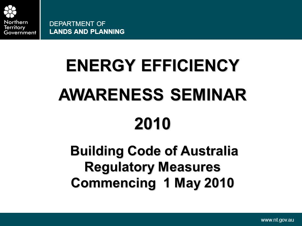 DEPARTMENT OF LANDS AND PLANNING www.nt.gov.au ENERGY EFFICIENCY AWARENESS SEMINAR 2010 Building Code of Australia Building Code of Australia Regulato