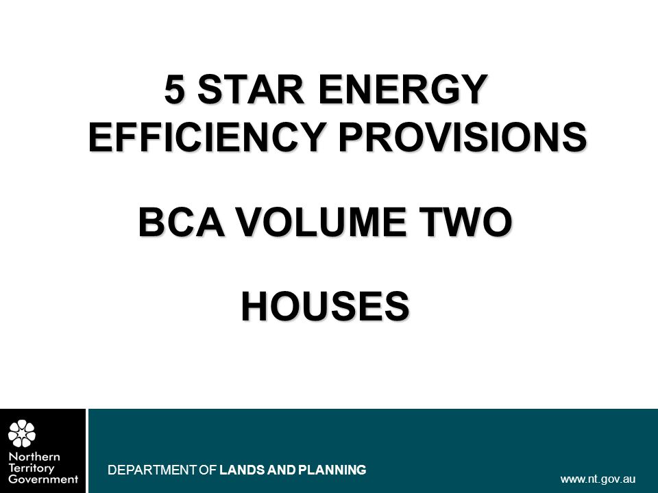 www.nt.gov.au DEPARTMENT OF LANDS AND PLANNING 5 STAR ENERGY EFFICIENCY PROVISIONS BCA VOLUME TWO HOUSES