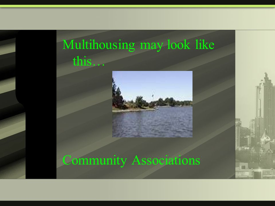 Multihousing may look like this… Community Associations