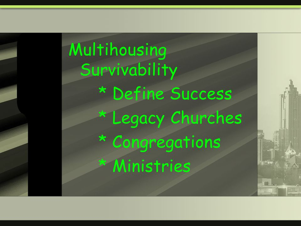 Multihousing Survivability * Define Success * Legacy Churches * Congregations * Ministries