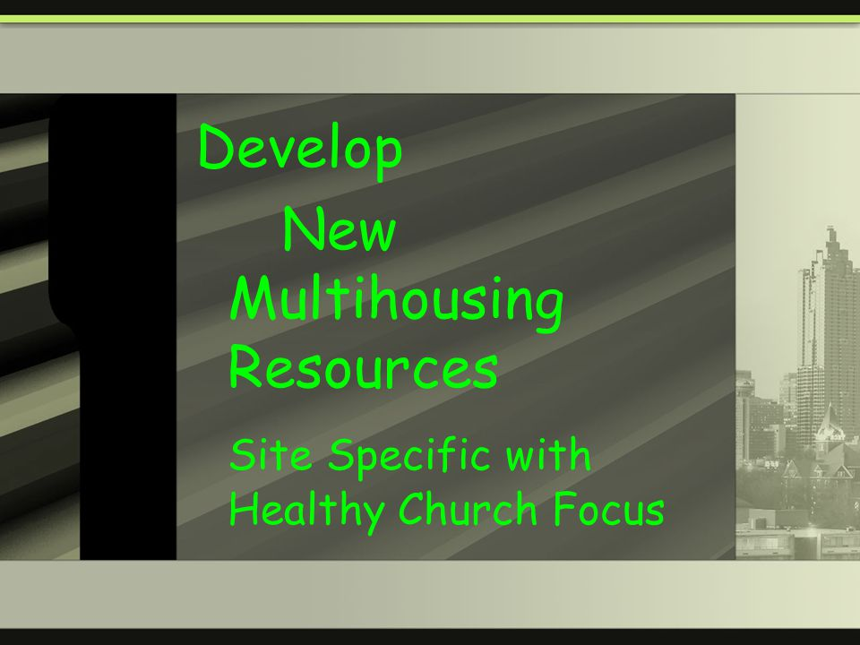 Develop New Multihousing Resources Site Specific with Healthy Church Focus