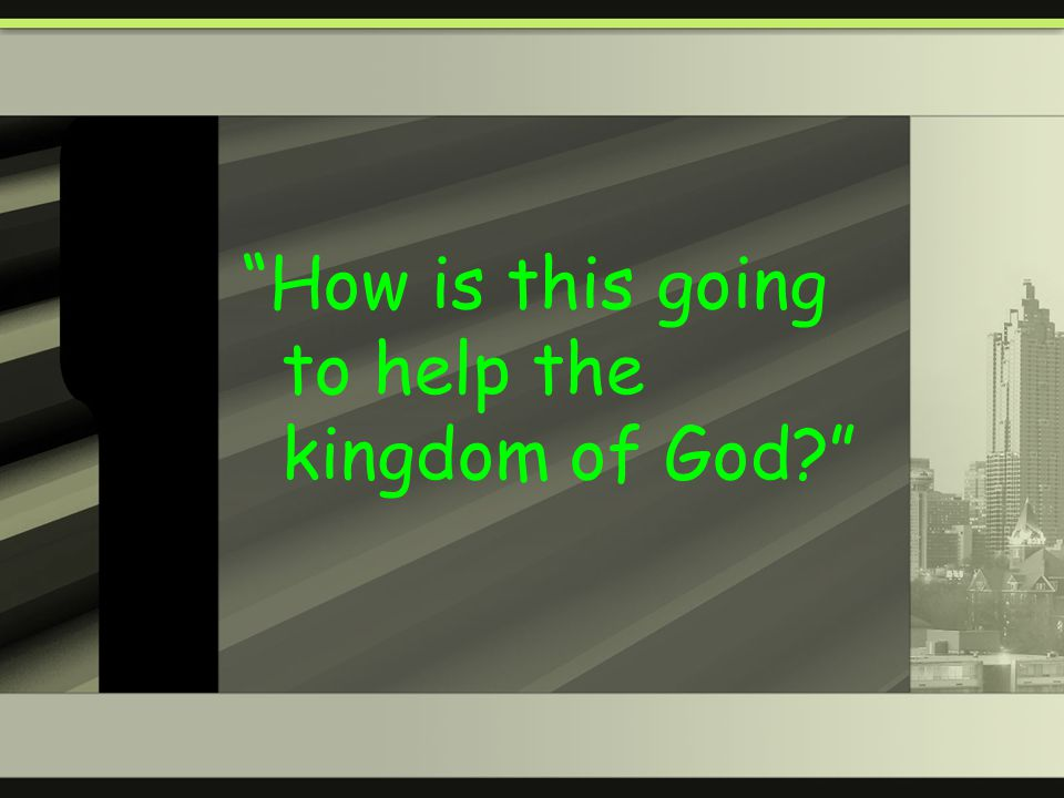 How is this going to help the kingdom of God?