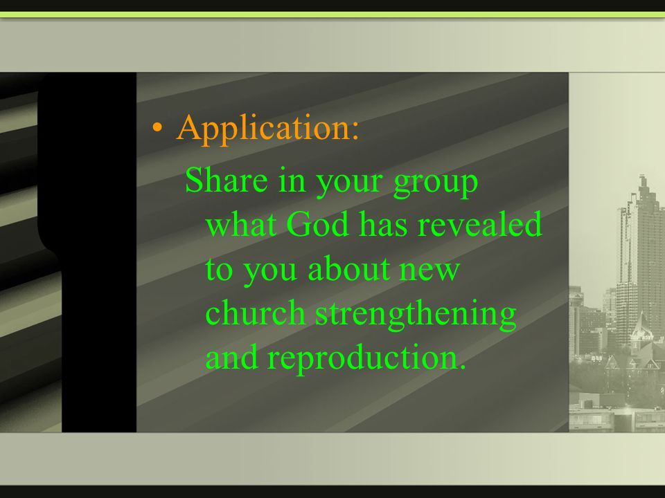 Application: Share in your group what God has revealed to you about new church strengthening and reproduction.