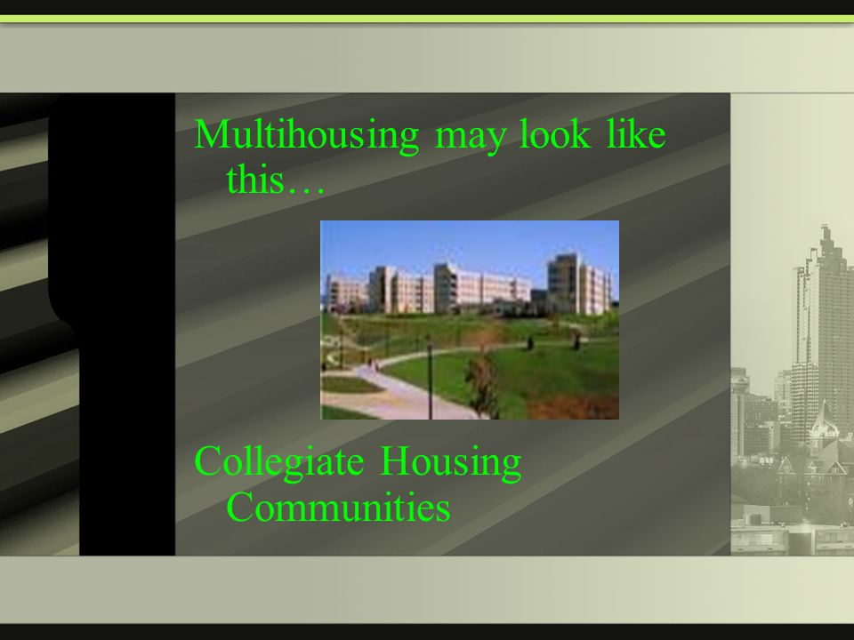 Multihousing may look like this… Collegiate Housing Communities
