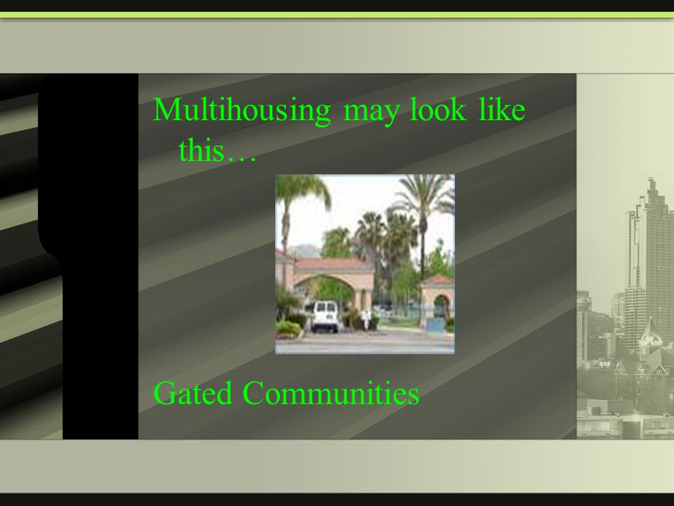 Multihousing may look like this… Gated Communities