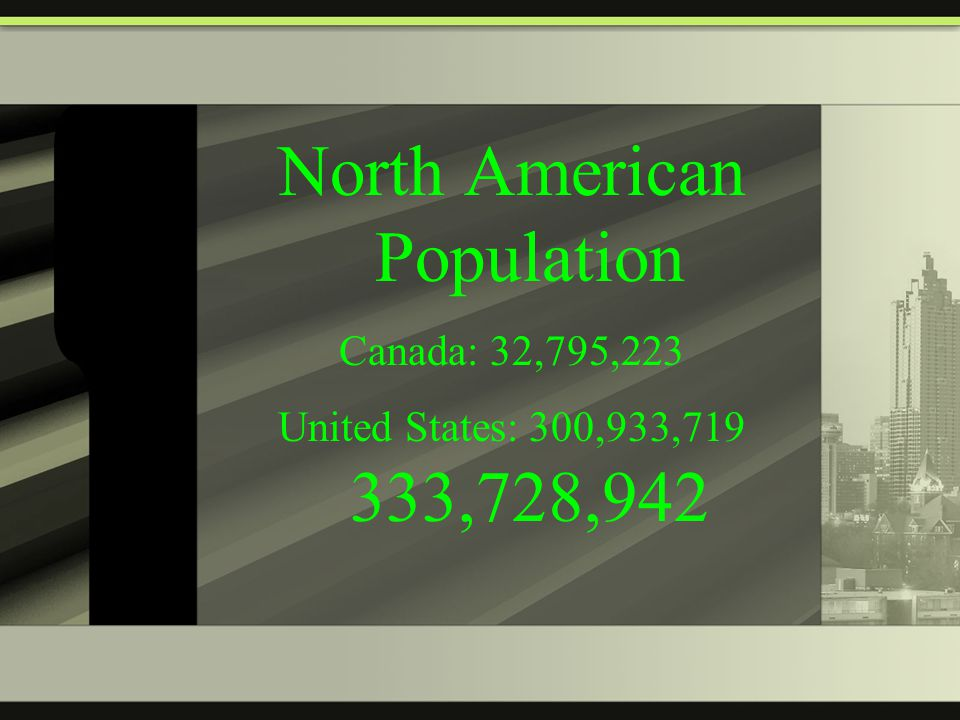 North American Population Canada: 32,795,223 United States: 300,933,719 333,728,942