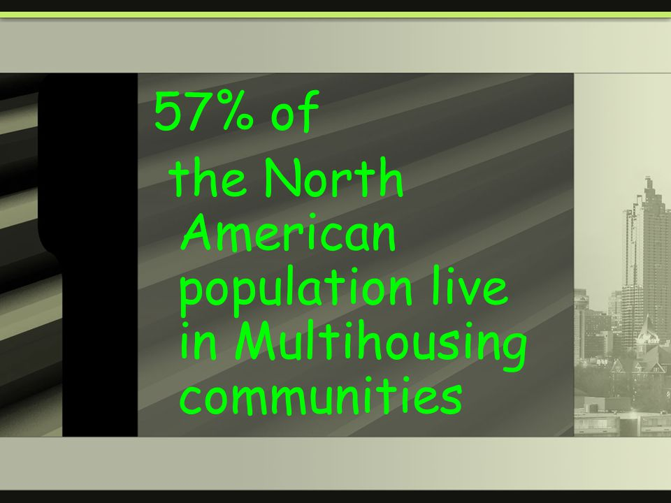 57% of the North American population live in Multihousing communities