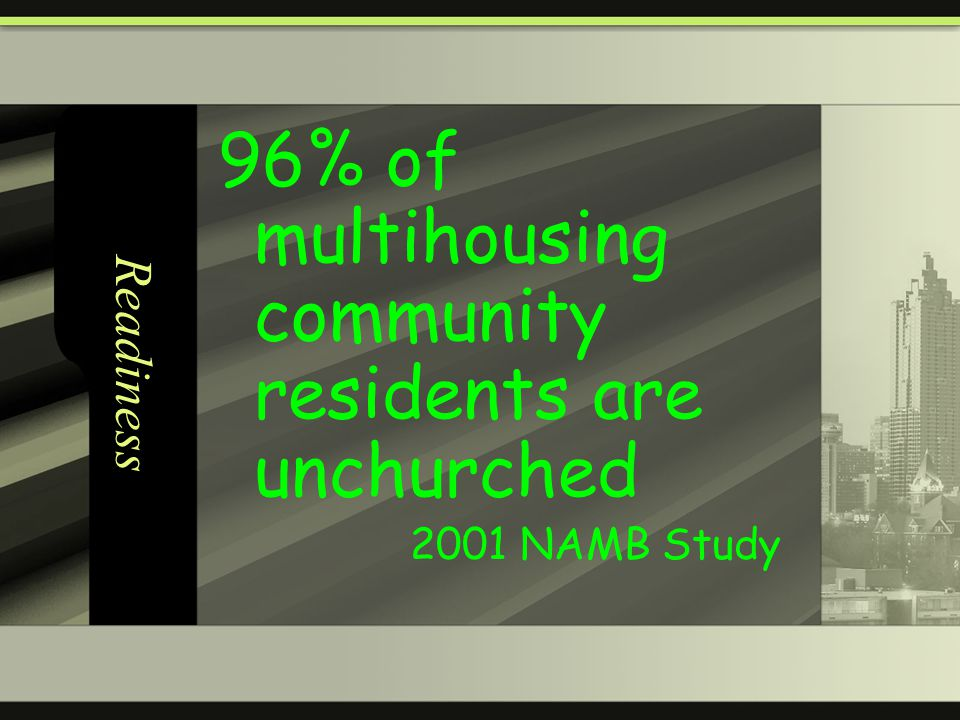 Readiness 96% of multihousing community residents are unchurched 2001 NAMB Study
